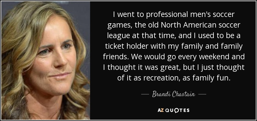I went to professional men's soccer games, the old North American soccer league at that time, and I used to be a ticket holder with my family and family friends. We would go every weekend and I thought it was great, but I just thought of it as recreation, as family fun. - Brandi Chastain