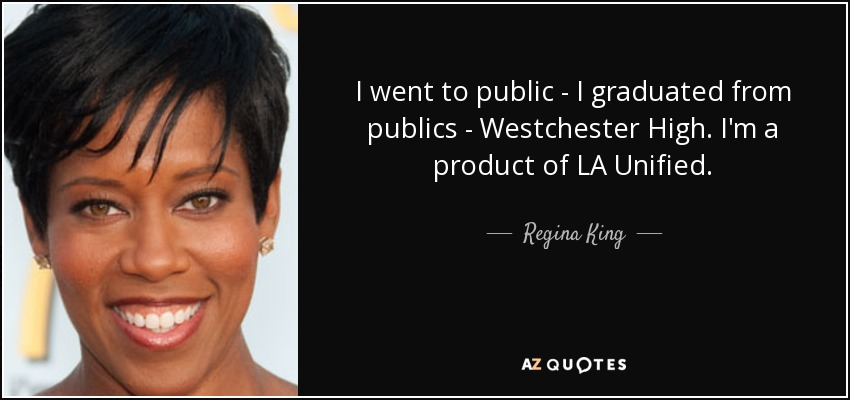 I went to public - I graduated from publics - Westchester High. I'm a product of LA Unified. - Regina King