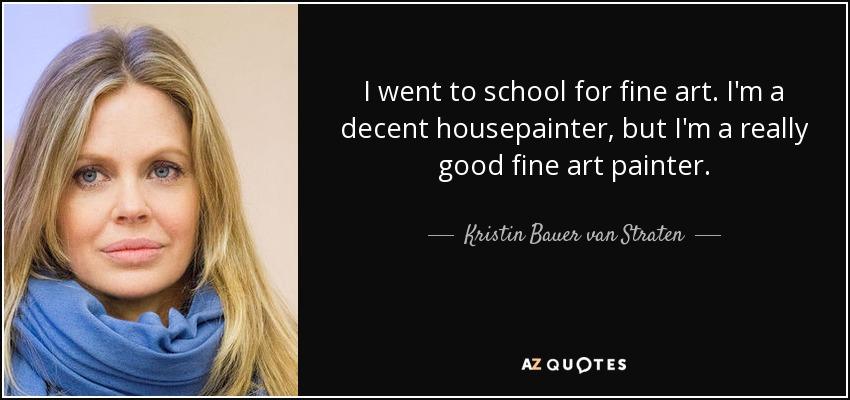 I went to school for fine art. I'm a decent housepainter, but I'm a really good fine art painter. - Kristin Bauer van Straten