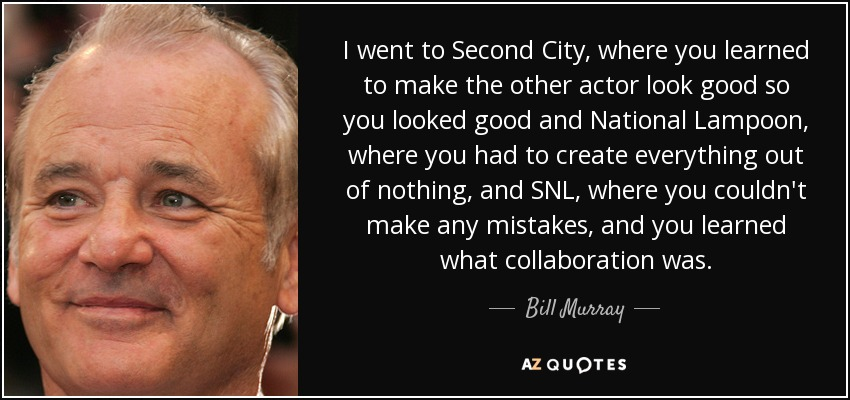 I went to Second City, where you learned to make the other actor look good so you looked good and National Lampoon, where you had to create everything out of nothing, and SNL, where you couldn't make any mistakes, and you learned what collaboration was. - Bill Murray