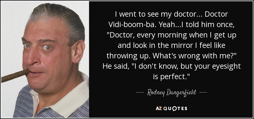 I went to see my doctor... Doctor Vidi-boom-ba. Yeah...I told him once,