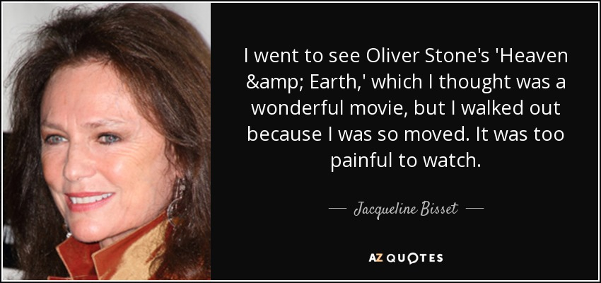 I went to see Oliver Stone's 'Heaven & Earth,' which I thought was a wonderful movie, but I walked out because I was so moved. It was too painful to watch. - Jacqueline Bisset