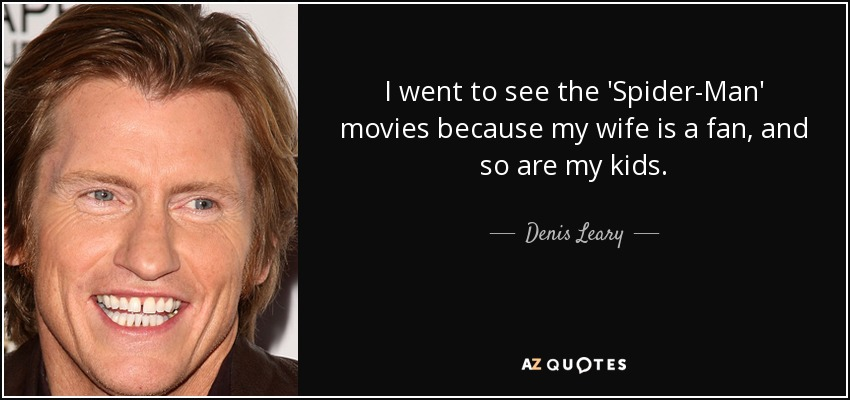 I went to see the 'Spider-Man' movies because my wife is a fan, and so are my kids. - Denis Leary