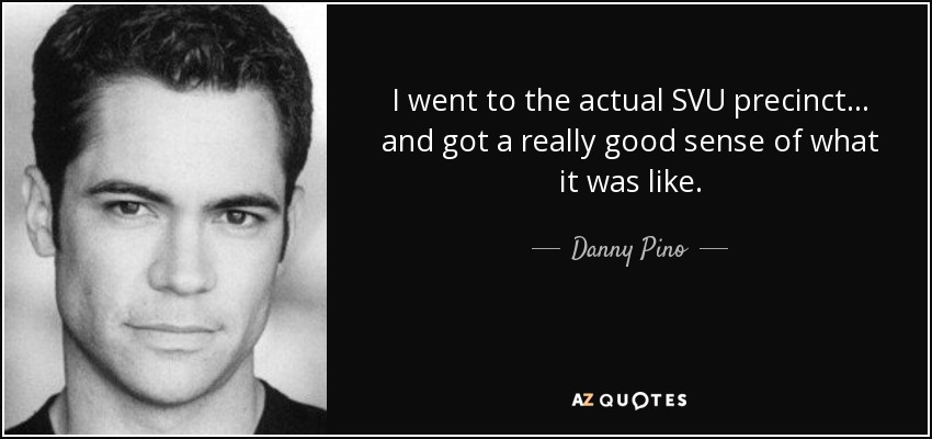 I went to the actual SVU precinct... and got a really good sense of what it was like. - Danny Pino