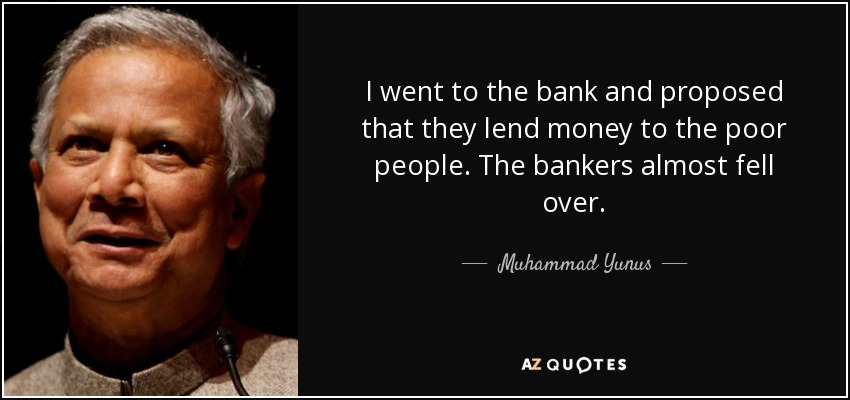 I went to the bank and proposed that they lend money to the poor people. The bankers almost fell over. - Muhammad Yunus