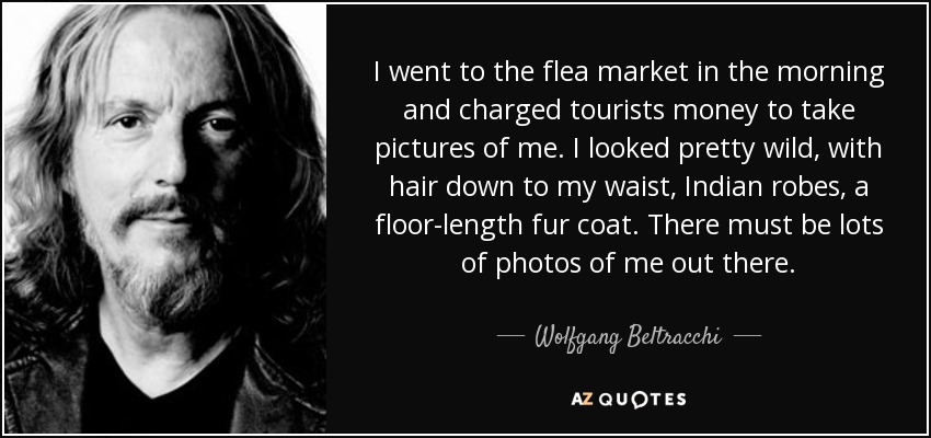 I went to the flea market in the morning and charged tourists money to take pictures of me. I looked pretty wild, with hair down to my waist, Indian robes, a floor-length fur coat. There must be lots of photos of me out there. - Wolfgang Beltracchi