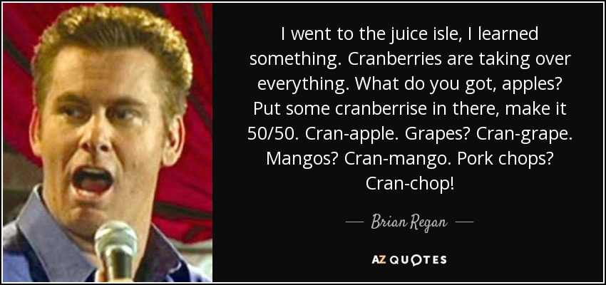I went to the juice isle, I learned something. Cranberries are taking over everything. What do you got, apples? Put some cranberrise in there, make it 50/50. Cran-apple. Grapes? Cran-grape. Mangos? Cran-mango. Pork chops? Cran-chop! - Brian Regan