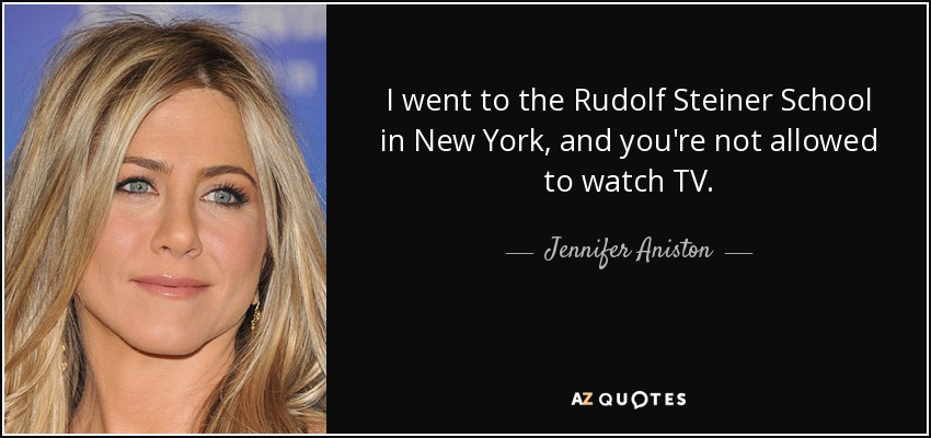 I went to the Rudolf Steiner School in New York, and you're not allowed to watch TV. - Jennifer Aniston