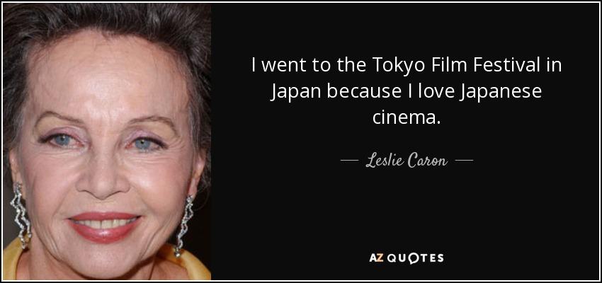 I went to the Tokyo Film Festival in Japan because I love Japanese cinema. - Leslie Caron