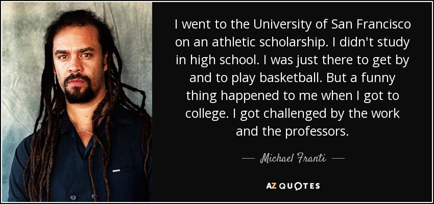 I went to the University of San Francisco on an athletic scholarship. I didn't study in high school. I was just there to get by and to play basketball. But a funny thing happened to me when I got to college. I got challenged by the work and the professors. - Michael Franti