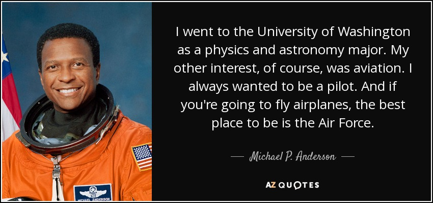 I went to the University of Washington as a physics and astronomy major. My other interest, of course, was aviation. I always wanted to be a pilot. And if you're going to fly airplanes, the best place to be is the Air Force. - Michael P. Anderson