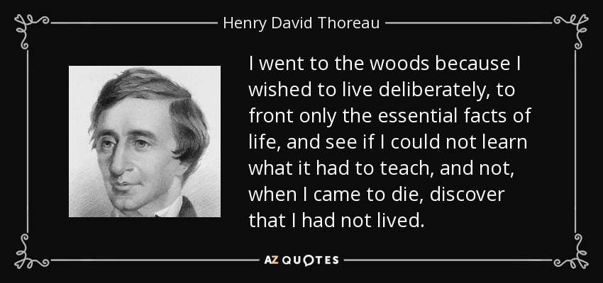I went to the woods because I wished to live deliberately, to front only the essential facts of life, and see if I could not learn what it had to teach, and not, when I came to die, discover that I had not lived. - Henry David Thoreau