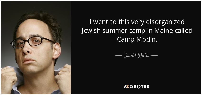 I went to this very disorganized Jewish summer camp in Maine called Camp Modin. - David Wain