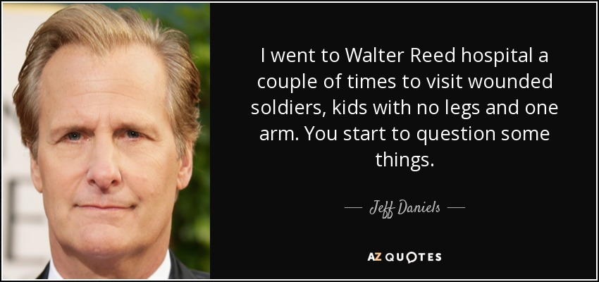 I went to Walter Reed hospital a couple of times to visit wounded soldiers, kids with no legs and one arm. You start to question some things. - Jeff Daniels