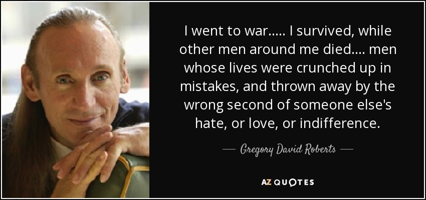I went to war. .... I survived, while other men around me died. ... men whose lives were crunched up in mistakes, and thrown away by the wrong second of someone else's hate, or love, or indifference. - Gregory David Roberts