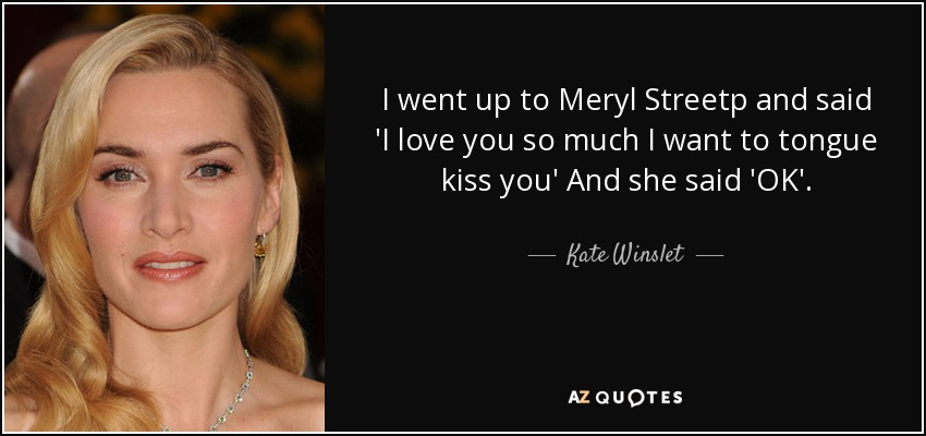 I went up to Meryl Streetp and said 'I love you so much I want to tongue kiss you' And she said 'OK'. - Kate Winslet