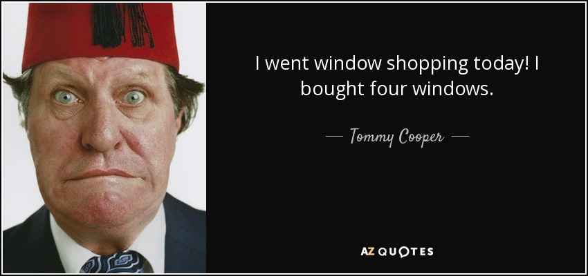 I went window shopping today! I bought four windows. - Tommy Cooper