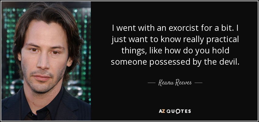 I went with an exorcist for a bit. I just want to know really practical things, like how do you hold someone possessed by the devil. - Keanu Reeves