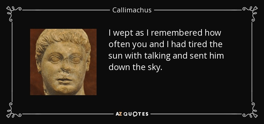 I wept as I remembered how often you and I had tired the sun with talking and sent him down the sky. - Callimachus