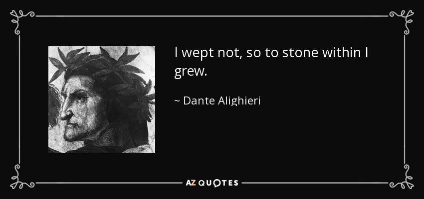 I wept not, so to stone within I grew. - Dante Alighieri