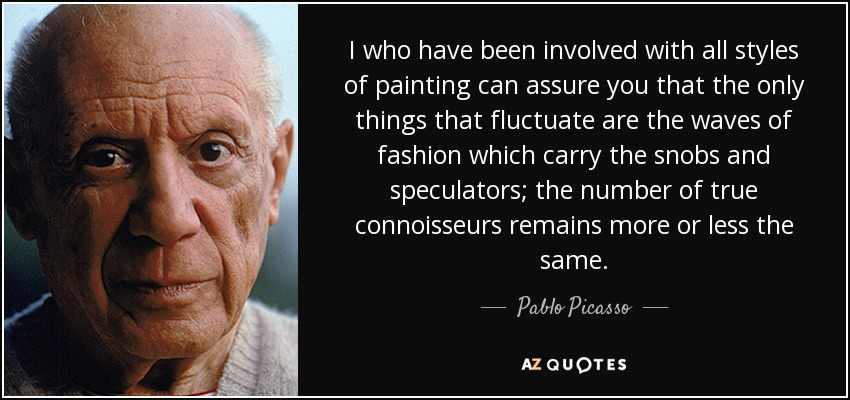 I who have been involved with all styles of painting can assure you that the only things that fluctuate are the waves of fashion which carry the snobs and speculators; the number of true connoisseurs remains more or less the same. - Pablo Picasso