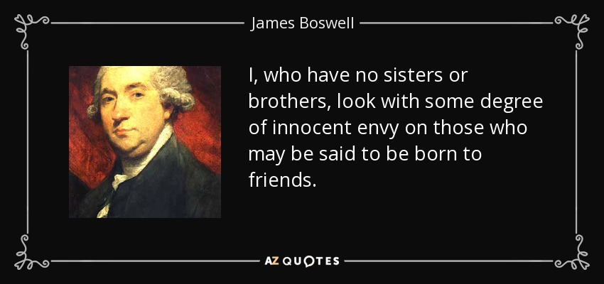 I, who have no sisters or brothers, look with some degree of innocent envy on those who may be said to be born to friends. - James Boswell