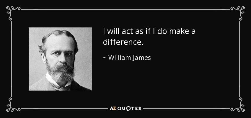 I will act as if I do make a difference. - William James