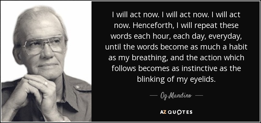 I will act now. I will act now. I will act now. Henceforth, I will repeat these words each hour, each day, everyday, until the words become as much a habit as my breathing, and the action which follows becomes as instinctive as the blinking of my eyelids. - Og Mandino