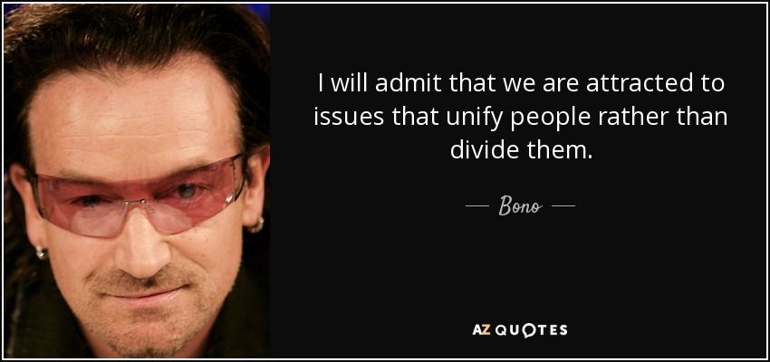 I will admit that we are attracted to issues that unify people rather than divide them. - Bono
