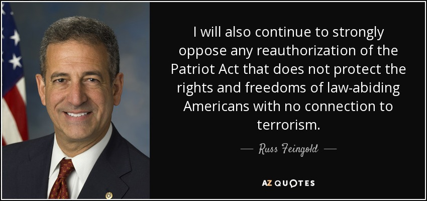 I will also continue to strongly oppose any reauthorization of the Patriot Act that does not protect the rights and freedoms of law-abiding Americans with no connection to terrorism. - Russ Feingold
