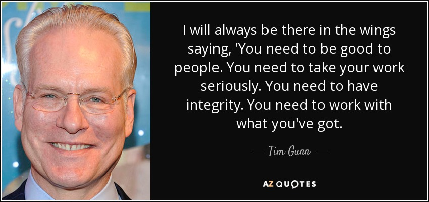I will always be there in the wings saying, 'You need to be good to people. You need to take your work seriously. You need to have integrity. You need to work with what you've got. - Tim Gunn