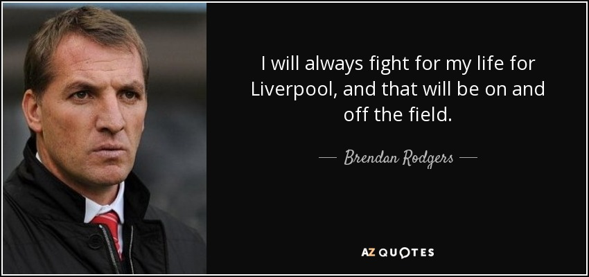 I will always fight for my life for Liverpool, and that will be on and off the field. - Brendan Rodgers