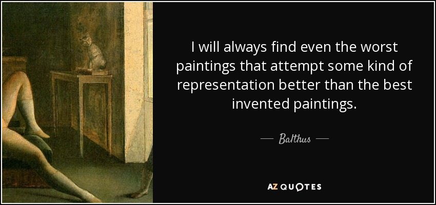 I will always find even the worst paintings that attempt some kind of representation better than the best invented paintings. - Balthus