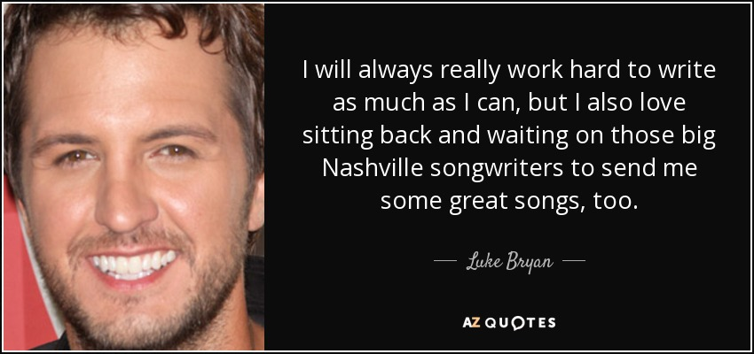 Luke Bryan Quote I Will Always Really Work Hard To Write As Much