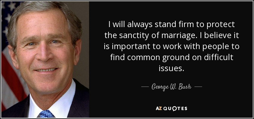 I will always stand firm to protect the sanctity of marriage. I believe it is important to work with people to find common ground on difficult issues. - George W. Bush