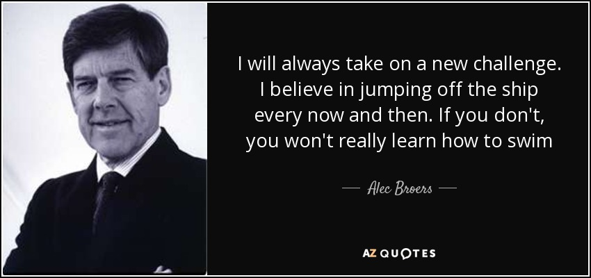I will always take on a new challenge. I believe in jumping off the ship every now and then. If you don't, you won't really learn how to swim - Alec Broers, Baron Broers