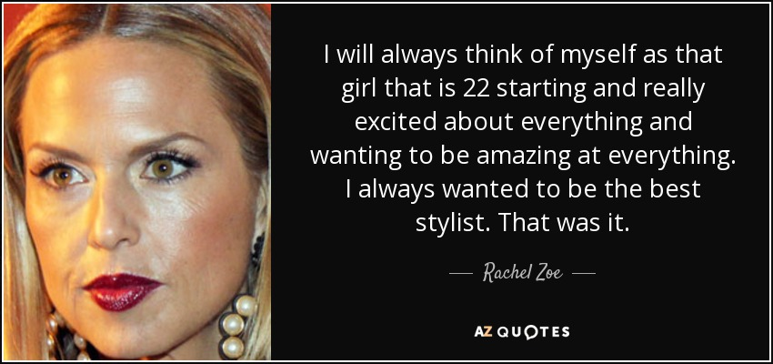 I will always think of myself as that girl that is 22 starting and really excited about everything and wanting to be amazing at everything. I always wanted to be the best stylist. That was it. - Rachel Zoe