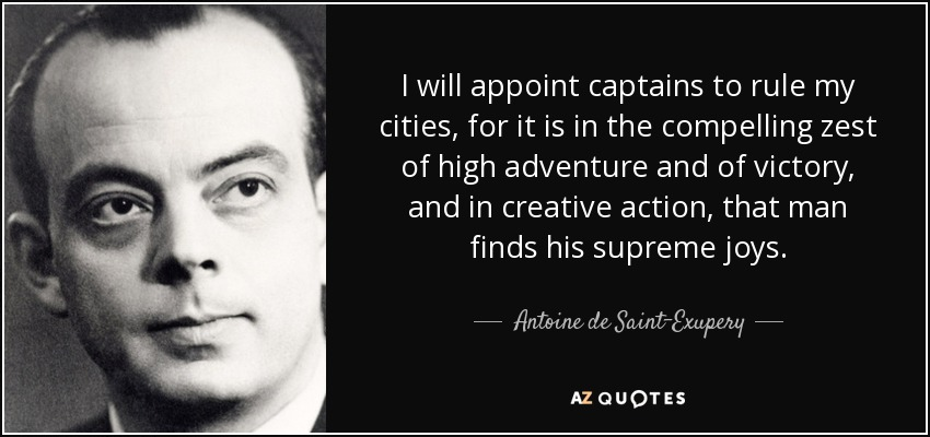 I will appoint captains to rule my cities, for it is in the compelling zest of high adventure and of victory, and in creative action, that man finds his supreme joys. - Antoine de Saint-Exupery