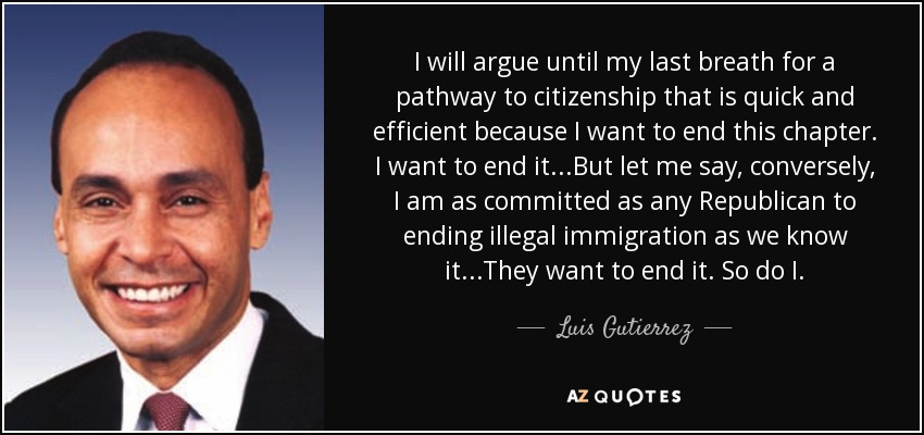 I will argue until my last breath for a pathway to citizenship that is quick and efficient because I want to end this chapter. I want to end it...But let me say, conversely, I am as committed as any Republican to ending illegal immigration as we know it...They want to end it. So do I. - Luis Gutierrez