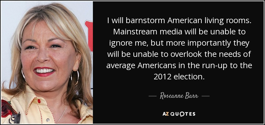 I will barnstorm American living rooms. Mainstream media will be unable to ignore me, but more importantly they will be unable to overlook the needs of average Americans in the run-up to the 2012 election. - Roseanne Barr