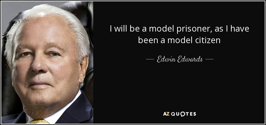 I will be a model prisoner, as I have been a model citizen - Edwin Edwards
