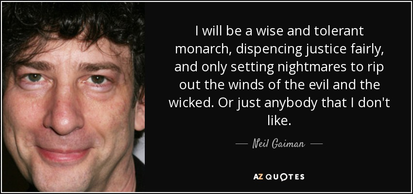 I will be a wise and tolerant monarch, dispencing justice fairly, and only setting nightmares to rip out the winds of the evil and the wicked. Or just anybody that I don't like. - Neil Gaiman