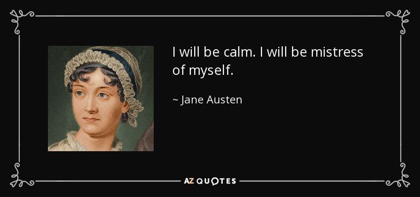 I will be calm. I will be mistress of myself. - Jane Austen