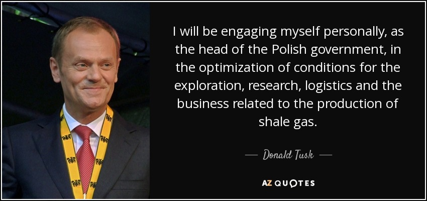 I will be engaging myself personally, as the head of the Polish government, in the optimization of conditions for the exploration, research, logistics and the business related to the production of shale gas. - Donald Tusk