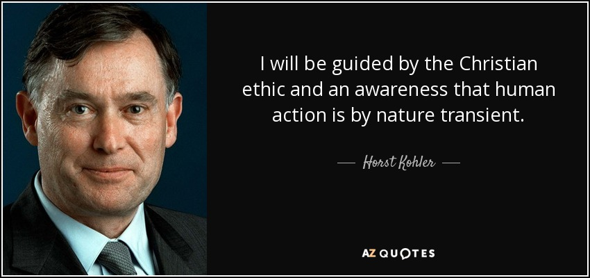 I will be guided by the Christian ethic and an awareness that human action is by nature transient. - Horst Kohler