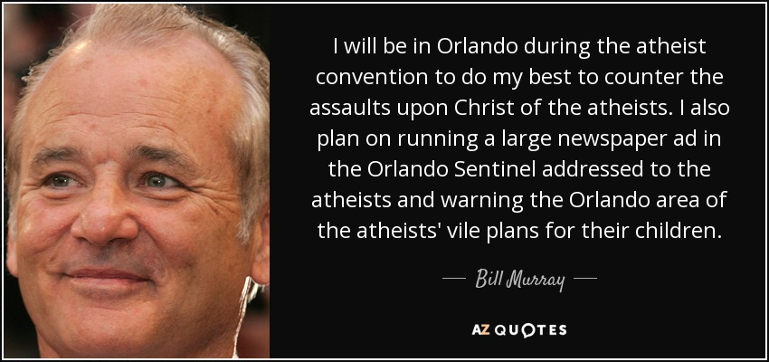 I will be in Orlando during the atheist convention to do my best to counter the assaults upon Christ of the atheists. I also plan on running a large newspaper ad in the Orlando Sentinel addressed to the atheists and warning the Orlando area of the atheists' vile plans for their children. - Bill Murray