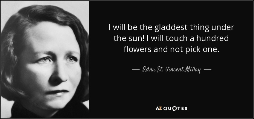 I will be the gladdest thing under the sun! I will touch a hundred flowers and not pick one. - Edna St. Vincent Millay