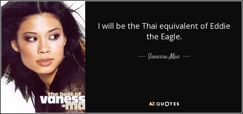I will be the Thai equivalent of Eddie the Eagle. - Vanessa Mae