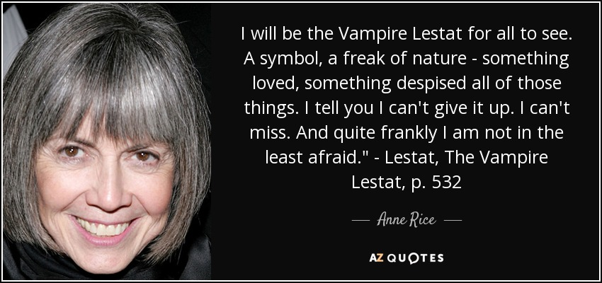 I will be the Vampire Lestat for all to see. A symbol, a freak of nature - something loved, something despised all of those things. I tell you I can't give it up. I can't miss. And quite frankly I am not in the least afraid.