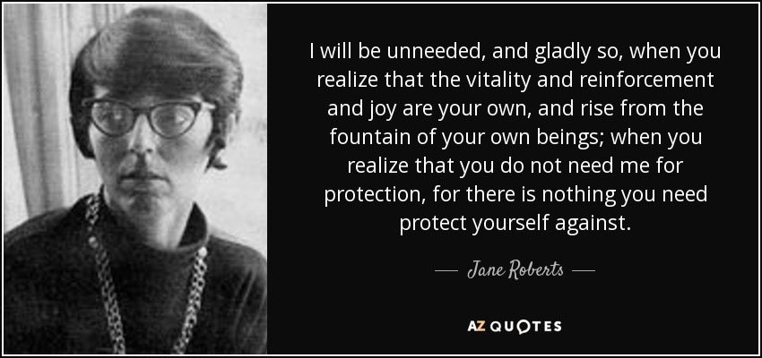 I will be unneeded, and gladly so, when you realize that the vitality and reinforcement and joy are your own, and rise from the fountain of your own beings; when you realize that you do not need me for protection, for there is nothing you need protect yourself against. - Jane Roberts